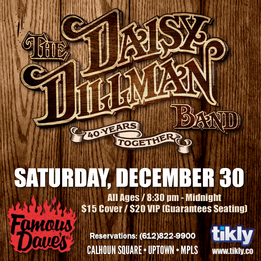 "MN Rock & Roll Hall of Famers ""The Daisy Dillman Band"" will be in concert at Famous Dave's Uptown on Saturday, December 30th. Full band. Mark your calendars and make your holiday plans now  Reservations: Phone: 612-822-9900 Online:  https://tikly.co/events/2267"