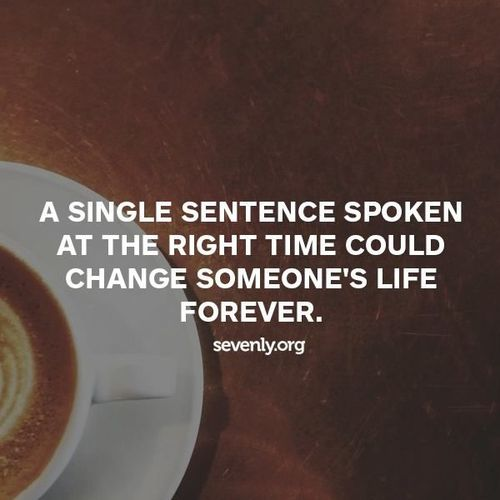 "twloha :     ""A single sentence spoken at the right time could change someone's life forever.""    (image via   sevenly  )     Follow your heart - listen when someone needs it. Speak when someone needs to hear it. Love constantly. Live bravely."