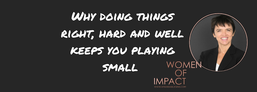 Why doing things right, hard and well keeps you playing small.jpg