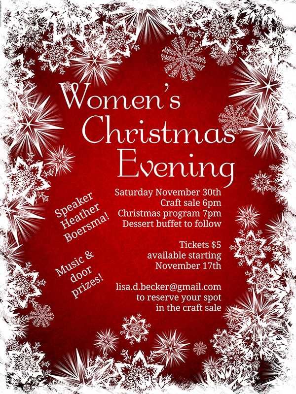 Nov. 30 - Join us on Saturday, November 30th for a Women's Christmas Evening. Craft sale starts at 6 pm, Christmas program at 7:00, dessert buffet to follow.Music and Door prizes! Speaker: Heather BoersmaTickets($5) available beginning November 17th. (Tickets purchased for our Thanksgiving event which was cancelled due to the weather can be exchanged for Christmas tickets.)Interested in participating in our craft sale that evening? Contact Lisa at Lisa.d.becker@gmail.com to sign up!