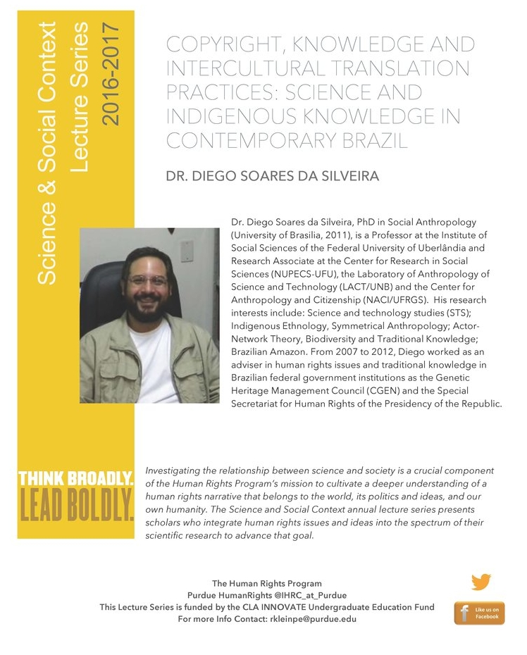Human Rights Science and Social Context Lecture Series   The new Human Rights program at Purdue University is thrilled to launch the Science and Social Context Series. Dr. Diego Soares da Silveira (Federal University of Uberlândia) joined us in the fall of 2016 to talk with faculty and students about the politics of indigenous knowledge systems in Brazil.