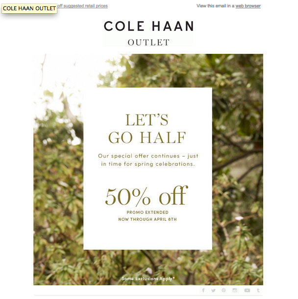 o   Subject Line – A  Celebrate Spring with Savings: Enjoy 50% Off is a great subject line because it's crystal clear. They are acknowledging Spring and telling you what the offer inside is going to be.  o   Relevance – A Once again a reference to Spring, so it works and the email pays off what the subject line lead in with.  o   Creative – C The offer is clear and the email is clean, but the picture could be a little more exciting and Spring-y. You can't really tell what season they are promoting from the background picture.  o   CTA – F The CTA is non-existent. Not a good thing. There should be a clear SHOP NOW or SAVE NOW button. You can click through to their site by clicking on the email, but Cole Haan should lead the consumer to his or her next move. A strong, clear CTA increases the likelihood recipients will take the desired action.