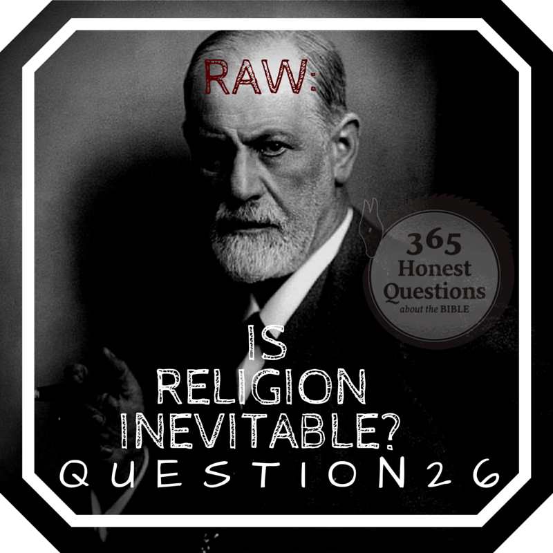 365 Honest Questions, Question 26: RAW -- Is Religion Inevitable?