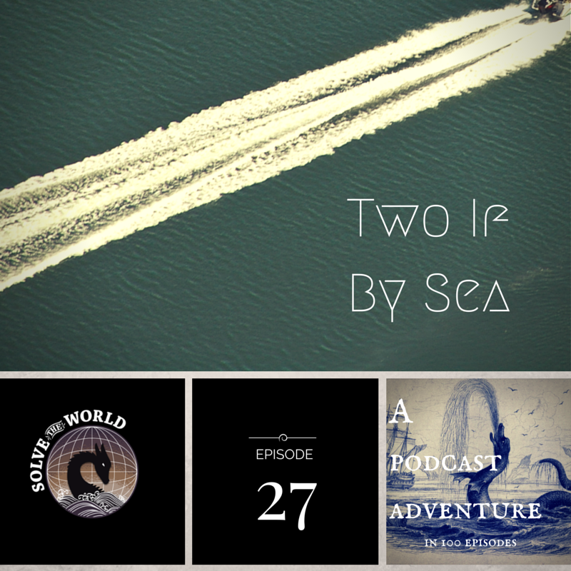 Solve the World, Episode 27: Two If By Sea