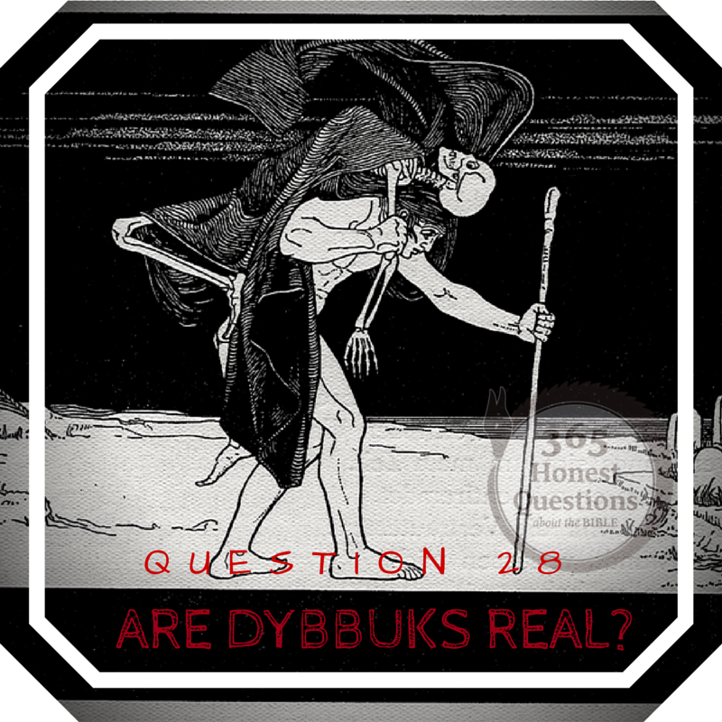 365 Honest Questions, Question 28: Are Dybbuks Real?