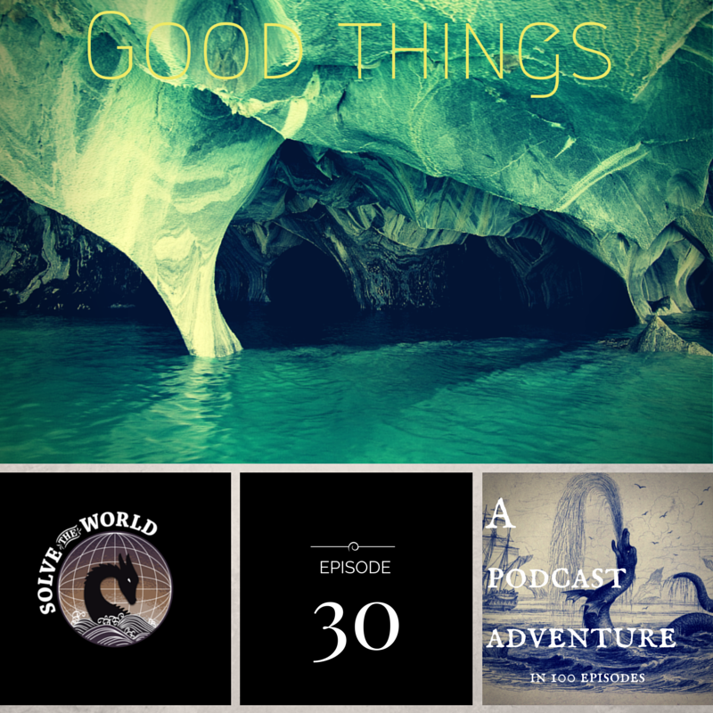Solve the World, Episode 30: Good Things