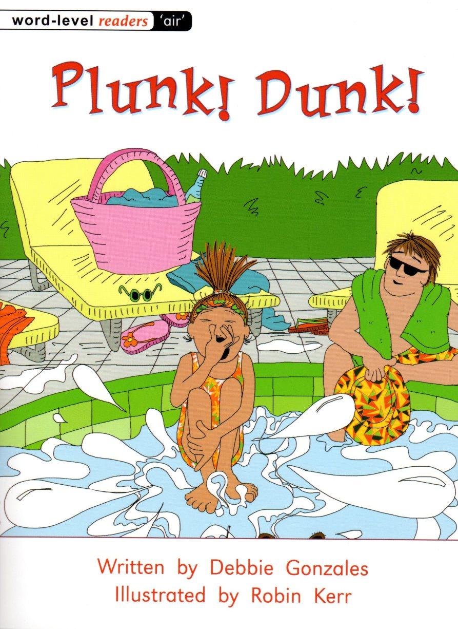 Plunk! Dunk!   Written by Debbie Gonzales Illustrated by Robin Kerr