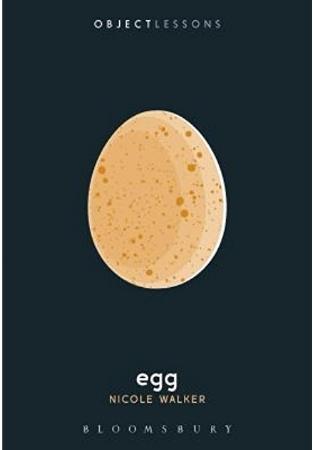 Egg by Nicole Walker   Bloomsbury Academic Press  March 9, 2017  978-1501322877