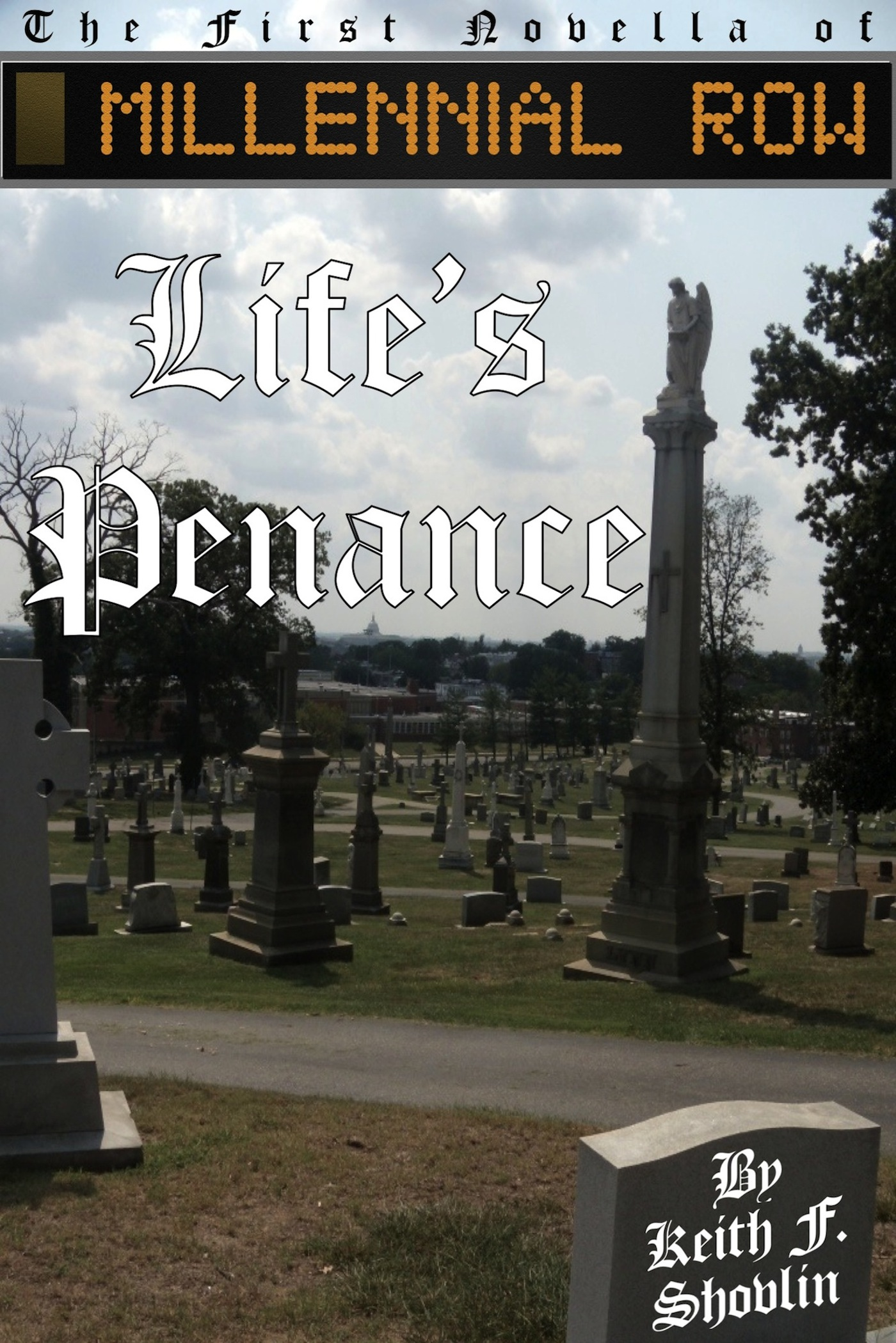 Life's Penance, the first novella of MILLENNIAL ROW, by Keith F. Shovlin   MILLENNIALROW.com/LifesPenance/  978-0-9859044-0-1   Live each day like it's your last!     Goodreads  -  Google Books    $1.99 download   Available as an eBook only from:  aois21 market  -  Lulu.com    -   Amazon  -   Barnes & Noble  -   iBookstore  -   Smashwords  -   KoboBooks      Google Play