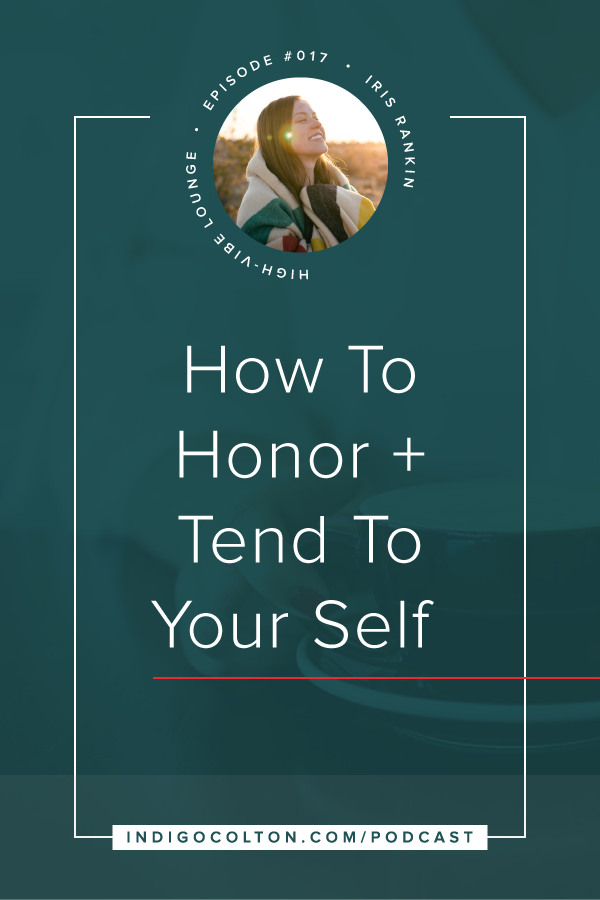How To Honor And Tend To Your Self with Iris Rankin | The High-Vibe Lounge Podcast | www.indigocolton.com