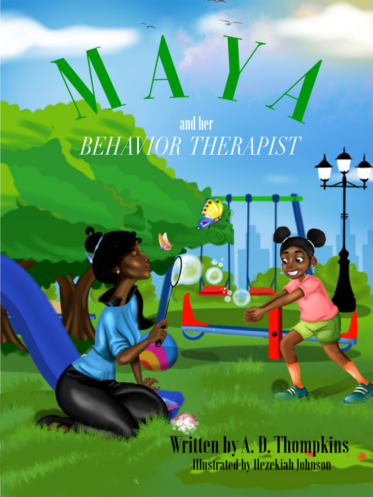 Maya and Her Behavior Therapist - Synopsis - Maya is a 5 year old little girl who finds herself getting into quite a bit of trouble. She misbehaves at home, school, and in the community. When her mother doesn't know what else to do to, she finds a behavior therapist to help Maya improve her behavior. You're invited to read this story to find out about all the ways that Maya's behavior therapist helped her learn to stay out of trouble and live a much happier life.Purchase your copy via Amazon