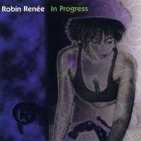 ROBIN RENEE  - IN PROGRESS (Menage a Music/CD Baby/Orchard)