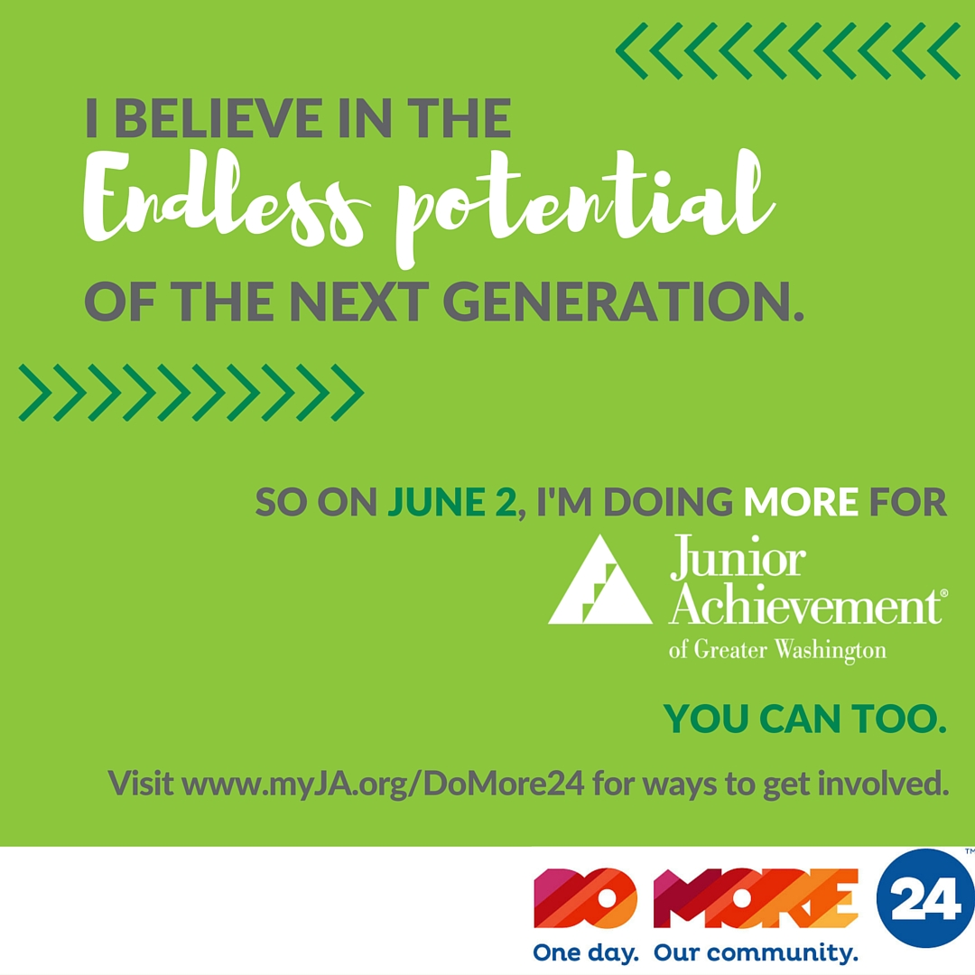 Instagram graphic; right click and Save As to save.     Instagram Post:  With the help of #JuniorAchievement programs that teach youth critical financial literacy skills and prepare them to be productive assets to the global workforce, I believe there is no limit to what the next generation can succeed. That's why on June 2, I'm supporting @JuniorAchievementDC through  #DoMore24. This day of fundraising that brings together non-profits from all over the Greater Washington region is a great opportunity for you to support #JA as well.Visit myJA.org/domore24 to find out ways you can get involved! #domore #communitygiving #giveback #philanthropy #empowerment #finlit #financialliteracy #workready #entrepreneurship