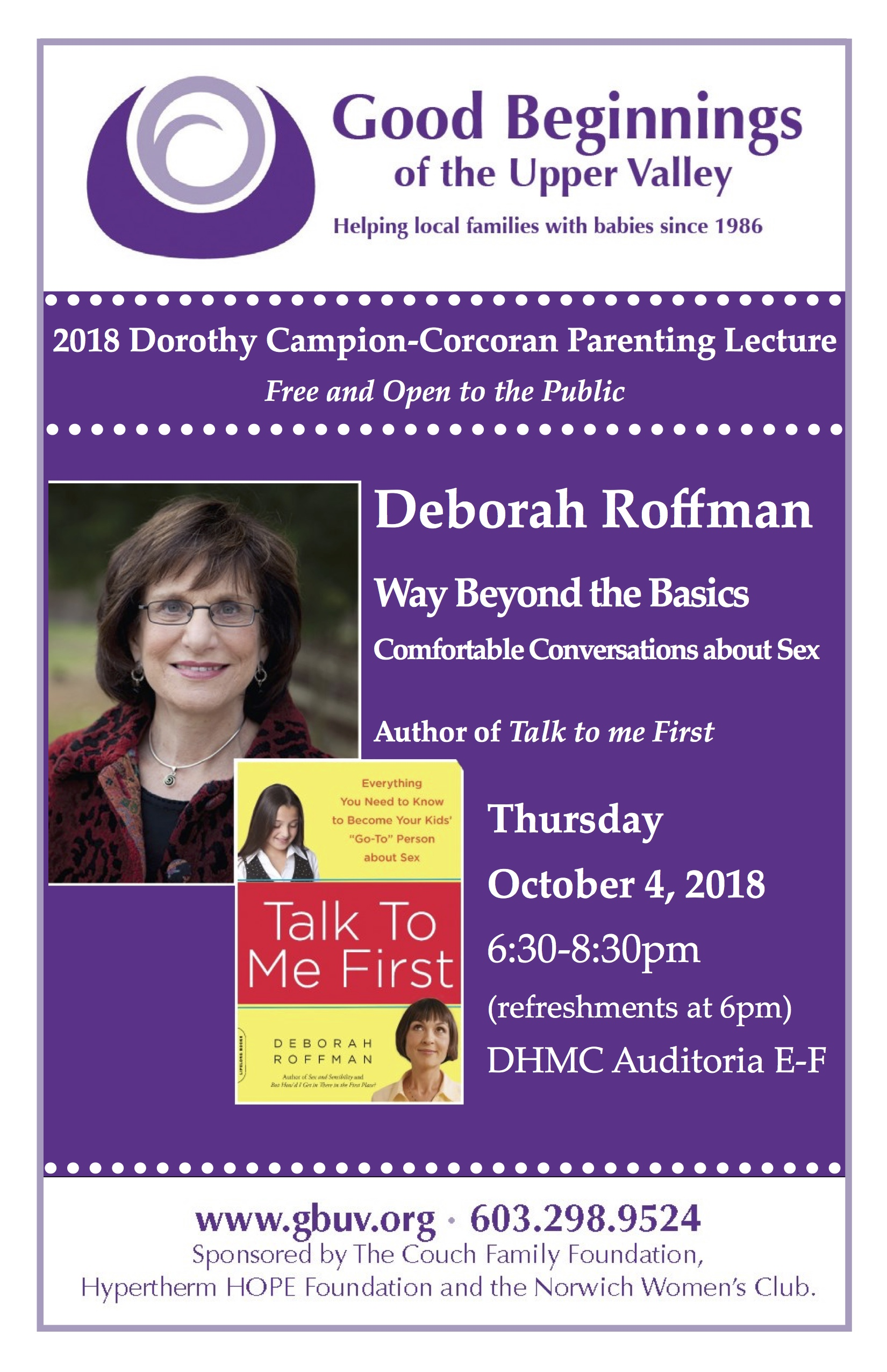 """Dorothy Campion Corcoran 2018 Fall Lecture  Featuring author Deborah Roffman, Sex and Sensibility  Named one of Time Magazine's """"Top Sixteen Parenting Experts for the 21st Century,"""" Debbie Roffman is a sexuality educator, consultant, and author based in Baltimore, Maryland, where she has taught sexuality education in grades 4-12 at the Park School for more than 35 years. Debbie's most recent book,  Talk to Me First: Everything You Need to Know to Become Your Kids' """"Go-To"""" Person About Sex    Please join us for refreshments at 6:00 PM.    Lecture begins at 6:30 PM    Dartmouth-Hitchcock Hospital Auditoria E-F Lebanon, NH"""