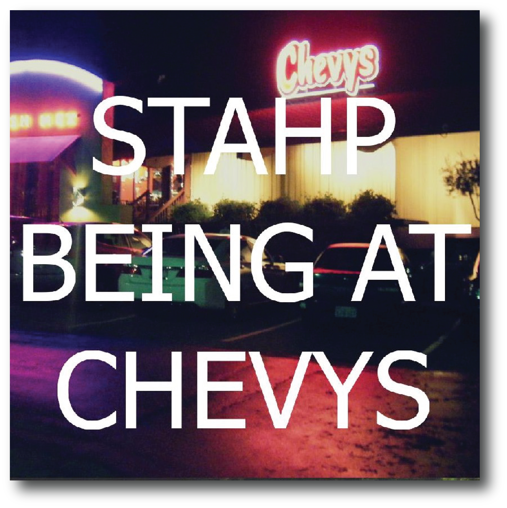 STAHP BEING AT CHEVYS   - Mollie