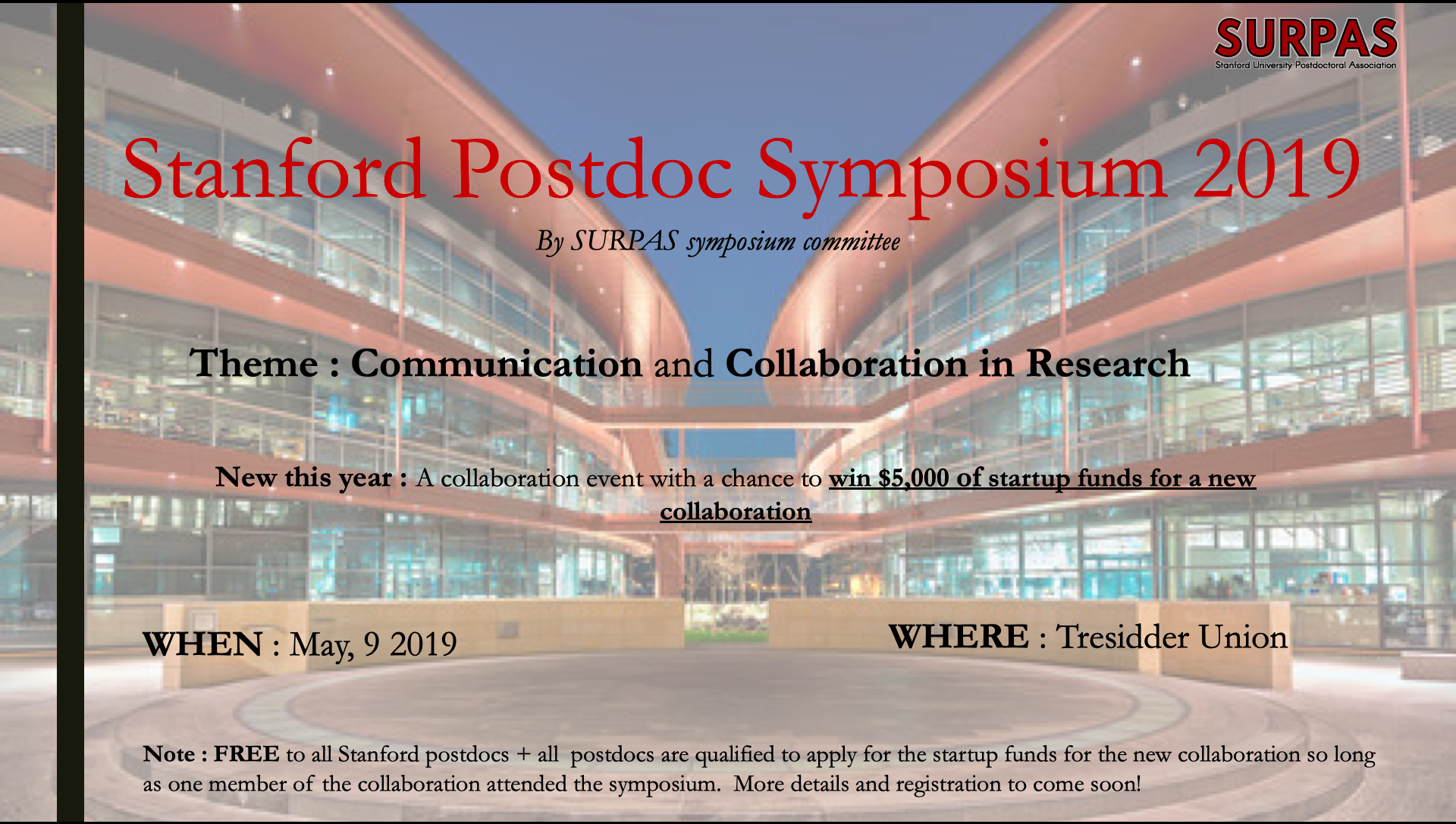 Registration now open!  What: SURPAS Postdoc Symposium 2019  When: May 9, 2019  Where: Tresidder Union  Please join the Stanford University Postdoctoral Association for our annual Postdoc Symposium on May 9th, 2019. We will be highlighting communication and collaboration in research with several workshops and lightning talks from postdoc throughout the day. Also featuring a new collaboration grant opportunity called CONNECT Grants (info below) with a chance to win up to $5,000 of startup funds for a new collaboration. FREE to all Stanford postdocs. Registration opening soon!