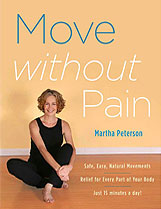 """Martha Peterson, a Certified Hanna Somatic Educator and movement expert, is the author of the book,  Move Without Pain  , published by Sterling Publishers. She has also produced the instructional DVD, """"Pain Relief Through Movement,"""" as well as a line of """"Pain-Free""""  Somatic Exercise DVDs  , which are now selling worldwide."""