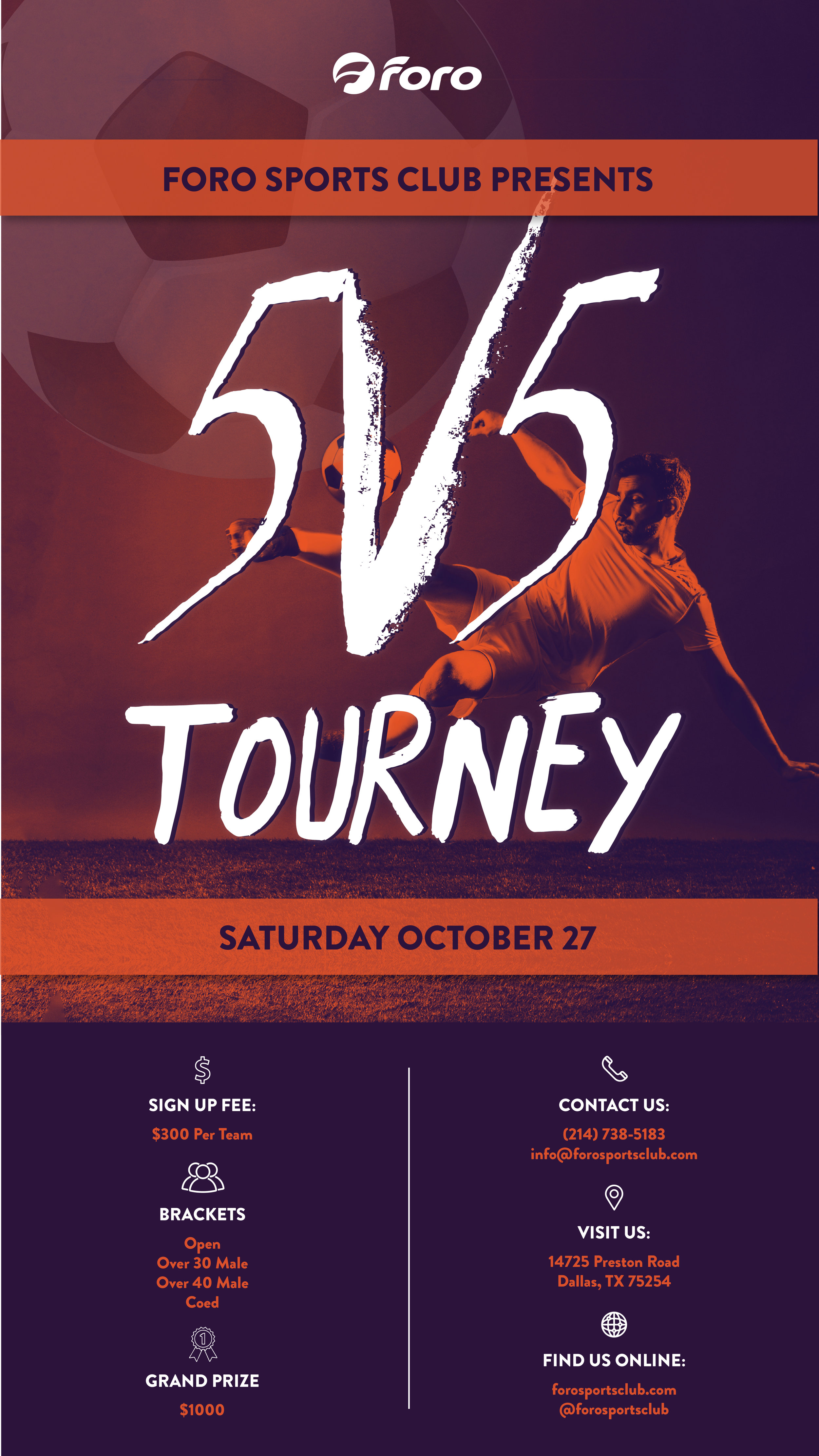 FSC 5v5 Tourney - What:CLICK BRACKET FOR REGISTRATION LINK1) Open2) Over 30 Male3) Over 40 Male4) CoedCost:Team Fee: $300Prize:1st Place: $1000, free league registration2nd Place: free league registration*T shirts for all playersFormat:3 Game GuranteeTwo 15 minute periods with a 5 minute break. In the case of a draw, no overtime; just a shoot-outContact: Bob at (214) 738-5183 or info@forosportsclub.com