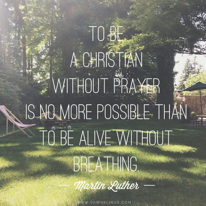 To be a Christian without prayer is no more possible than to be alive without breathing.Martin Luther