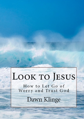 Look to Jesus:  How to Let Go of Worry and Trust God by Dawn Klinge I God is trustworthy I book for anxiety I Christian book on worry I book on trusting God I how to trust God I Above the Waves II #trustinggod #looktojesus #christianbook