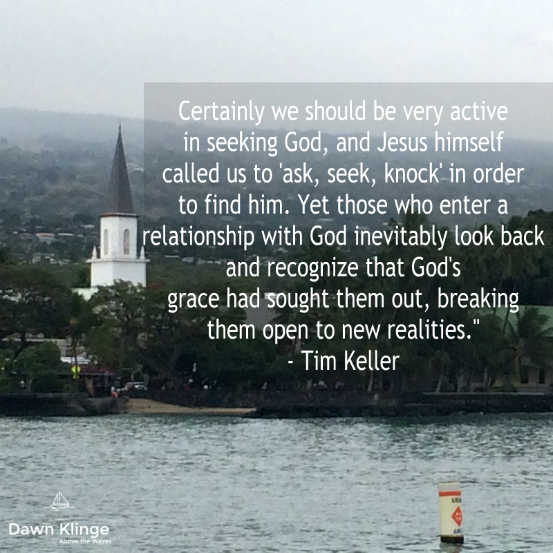 """""""Certainly we should be very active in seeking God, and Jesus himself called us to 'ask, seek, knock' in order to find him. Yet those who enter a relationship with God inevitably look back and recognize that God's grace had sought them out, breaking them open to new realities.""""  - Tim Keller"""