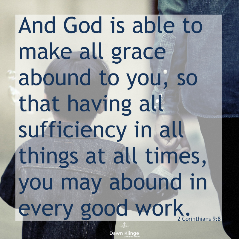"""And God is able to make all grace abound to you, so that having all sufficiency in all things at all times, you may abound in every good work."" -2 Corinthians 9:8"