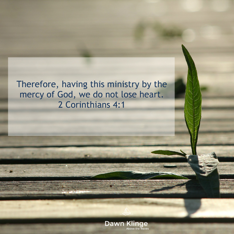 """Therefore, having this ministry by the mercy of God, we do not lose heart.""""  2 Corinthians 4:1"""