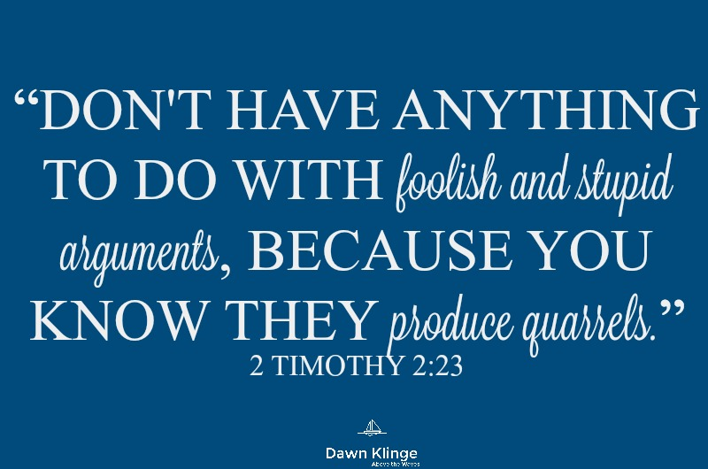 """Don't have anything to do with foolish and stupid arguments, because you know they produce quarrels."" 2 Timothy 2:23"