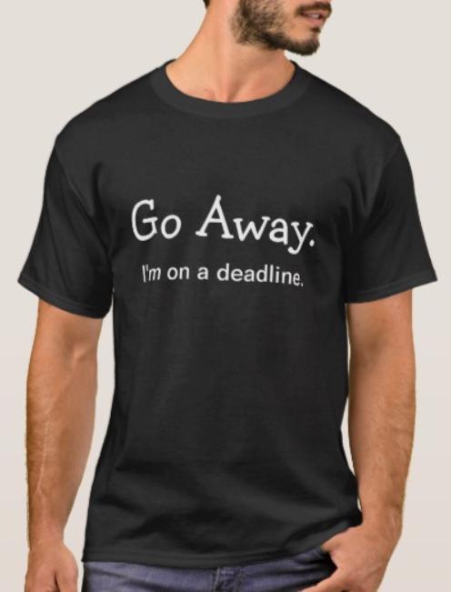 Go Away. I'm on a deadline. T-Shirt