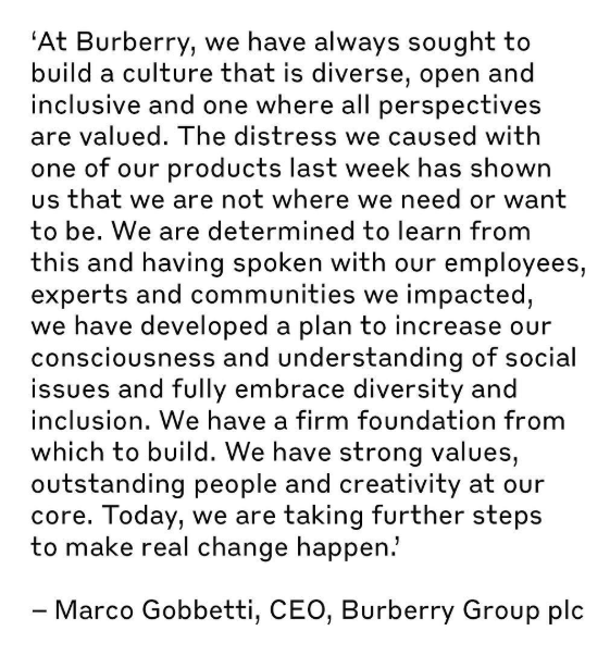 "Burberry's apology:  ""Verified  These steps include: 1. Increasing our understanding We will strengthen our understanding of and sensitivity to a range of perspectives to help us live the values we hold and be truly inclusive. We will: . • Introduce additional training for all employees, including senior management • Establish employee councils focused on diversity and inclusion • Assemble an advisory board of external experts  2. Diversifying the pipeline of talent We will evolve our pipeline of talent to ensure we better reflect the world we live in and build a more diverse talent base for the future. We will: . • Strengthen goals to ensure diverse representation in our employee base • Expand our creative arts scholarship internationally to support students from diverse backgrounds and provide full-time employment for 50 graduates from the programme over the next five years • Extend internationally Burberry Inspire, our in-school arts and culture programme designed to help young people overcome challenging circumstances and see future opportunity in the creative industries  3. Championing those who help others We will add to our support of organisations promoting diversity and inclusion and providing assistance to people in crisis, including the Samaritans, who offer a safe, confidential place to which people can turn"""