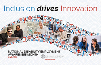 Image description:The 2017 NDEAM theme–Inclusion Drives Innovation–appears at the top of the poster in large blue, black and red letters on a light-blue background that depicts the lobes of the brain. Running through the center of the poster are threads of small innovation icons such as computer screens, transmission towers and lightbulbs. The icon threads frame a roadway that contains four images of people with disabilities offering solutions in inclusive work environments. Below the roadway are the words National Disability Employment Awareness Month followed by hashtag NDEAM. At the bottom is DOL's logo with the following words: OFFICE OF DISABILITY EMPLOYMENT POLICY, UNITED STATES DEPARTMENT OF LABOR and the URL to ODEP's website  dol.gov/odep .