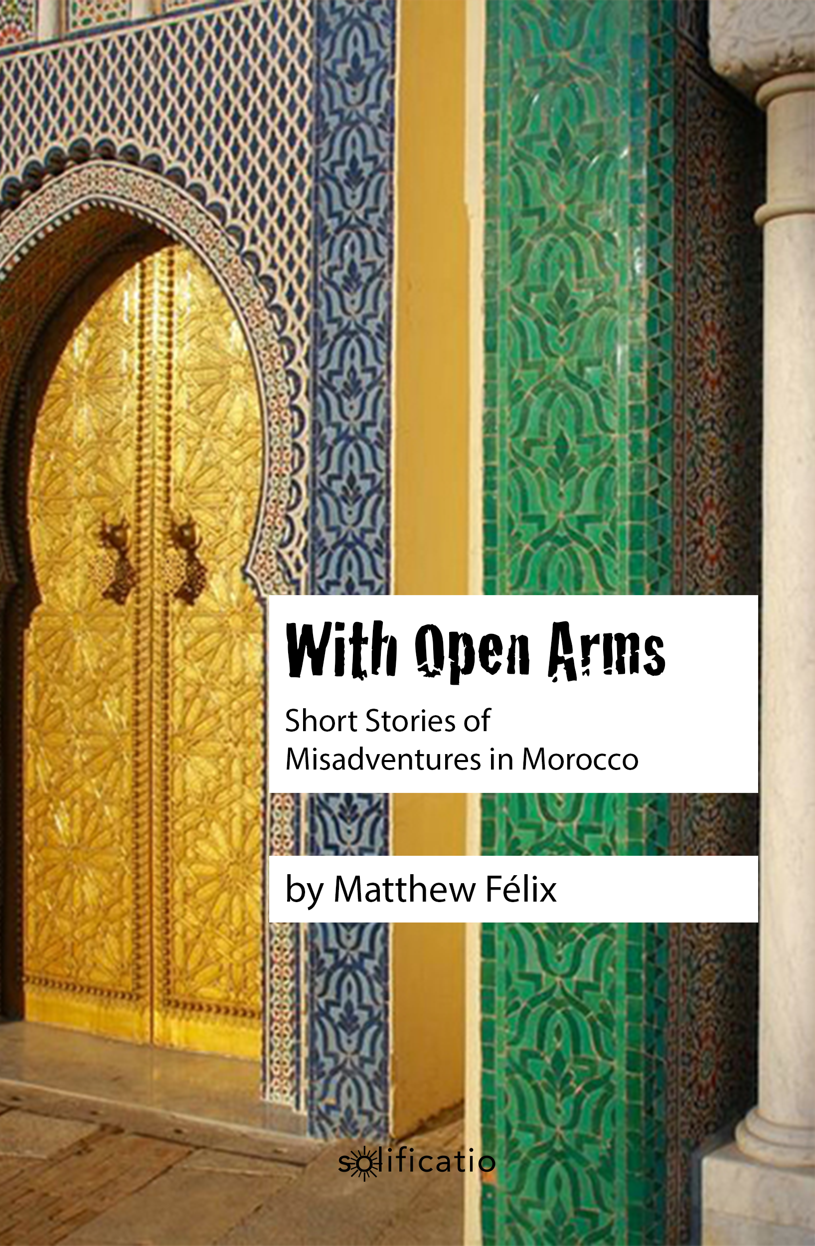 "Cover of author Matthew Félix's travel writing short story collecion ""With Open Arms: Short Stories of Misadventures in Morocco."""
