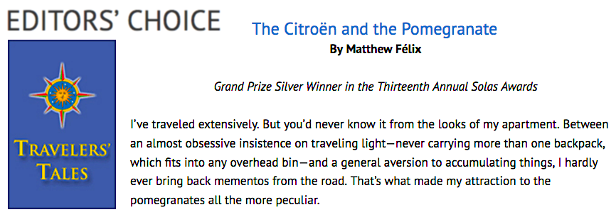 "Author Matthew Felix won the 2019 Silver Grand Prize Solas Award for Best Travel Story of the Year and $750 for ""The Citroen and the Pomegranate,"" his engaging account of an astonishing set of coincidences on his travels from Istanbul to Barcelona to Hvar. Writer Matthew Félix's new book Porcelain Travels also won three 2019 Solas Awards, stories from the collection receiving Gold, Silver, and Bronze prizes in their respective categories."