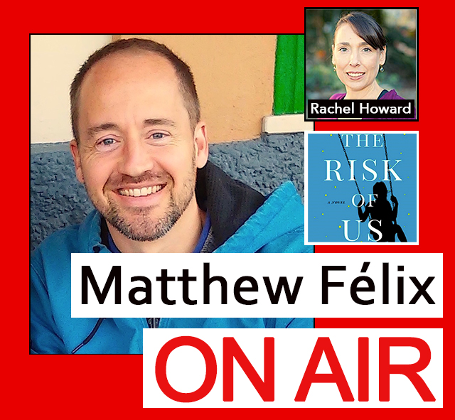 """Matthew Felix on Air"" video podcast: Author Matthew Félix talks with ""The Risk of Us"" author Rachel Howard."