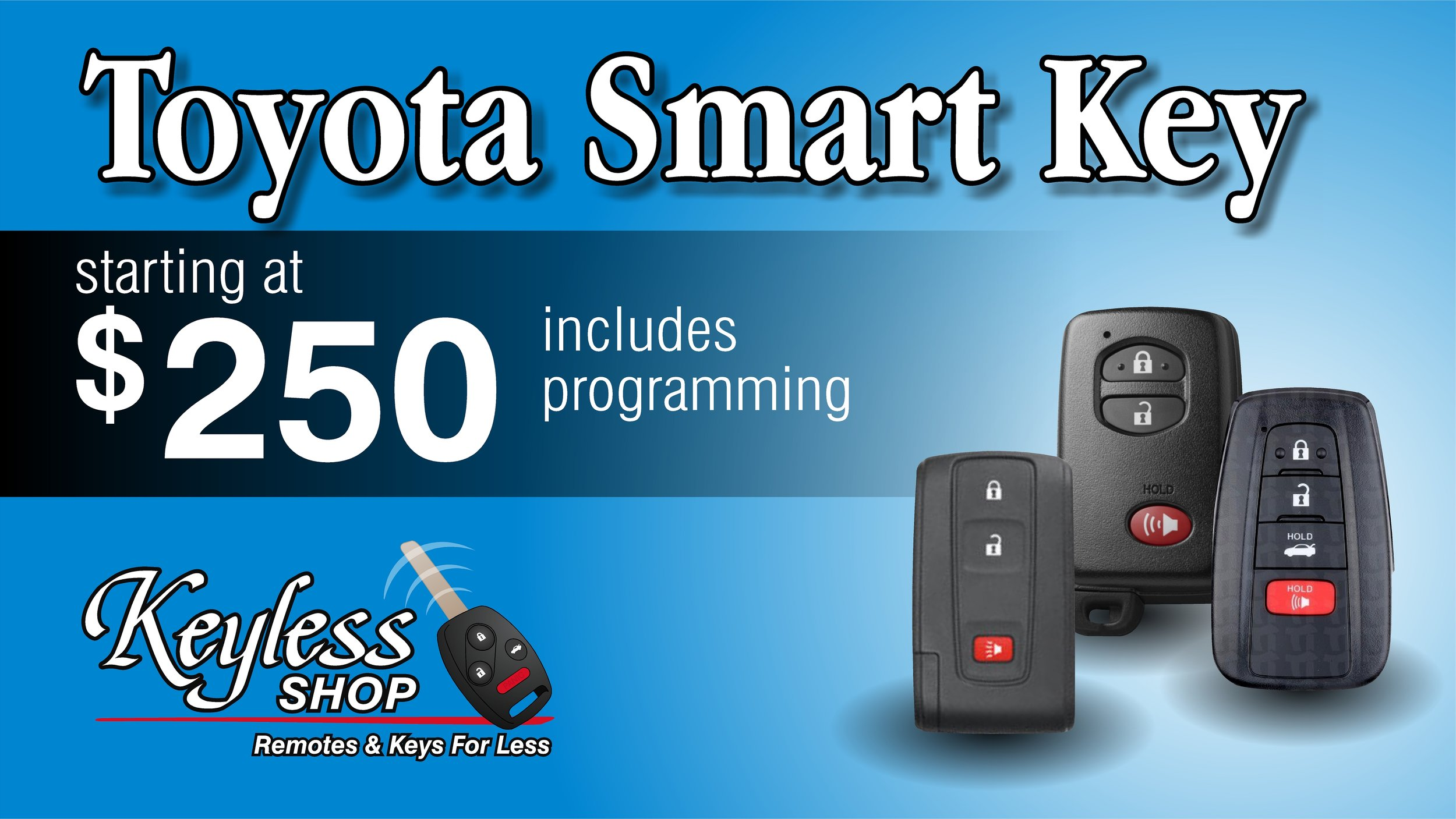Toyota Smart keys starting at $250 programmed to your vehicle.  Just need the programming? Smart key programming starts at $150 at any Keyless Shop location.