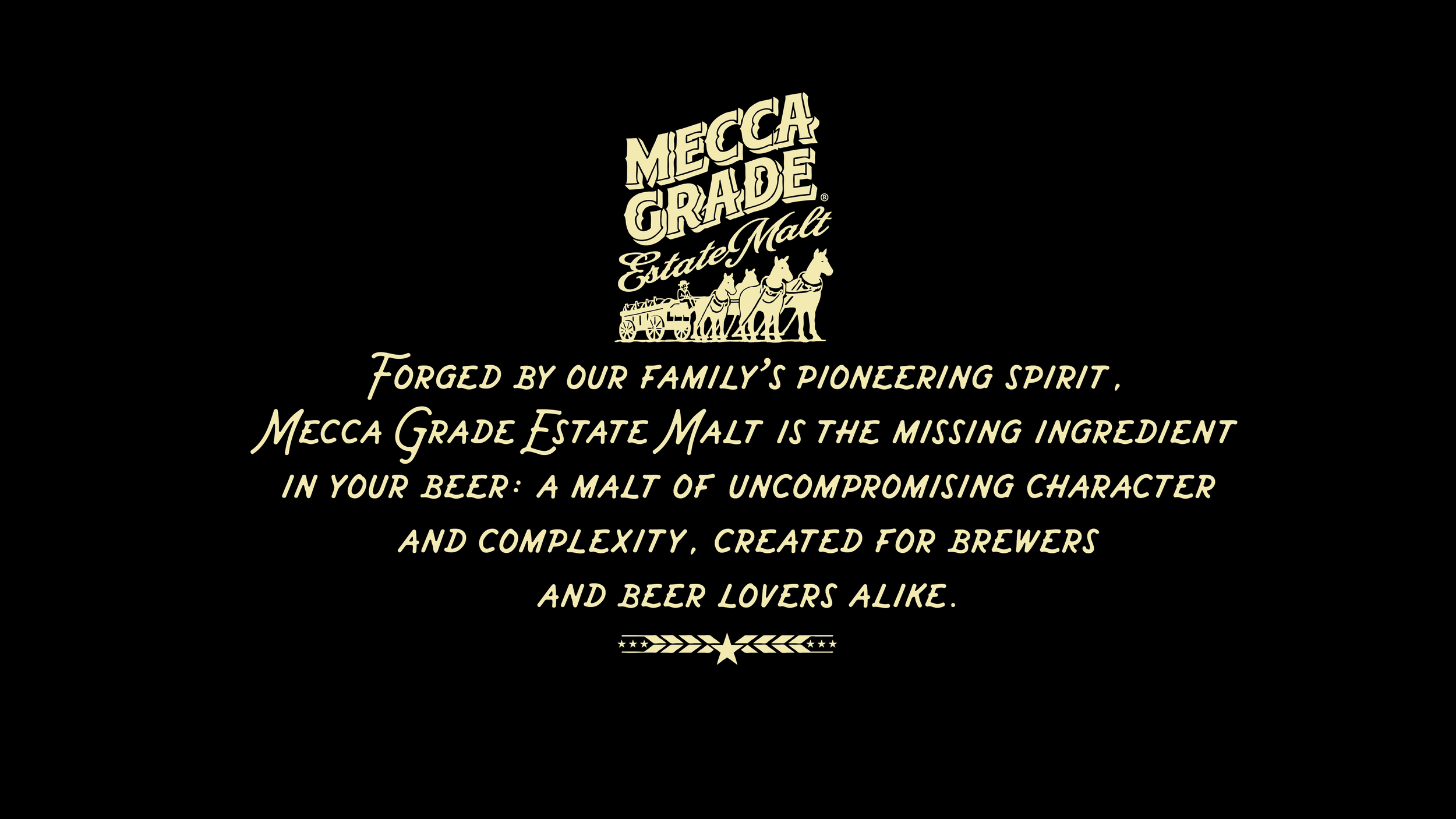 You don't know what you are until you can say it in a language everyone can understand – to help Mecca Grade Estate Malt stand out from the crowd, we took a stand for the intangibles that make all the difference in a malt: the rich character and complexity bred into every batch by a family that never compromises.