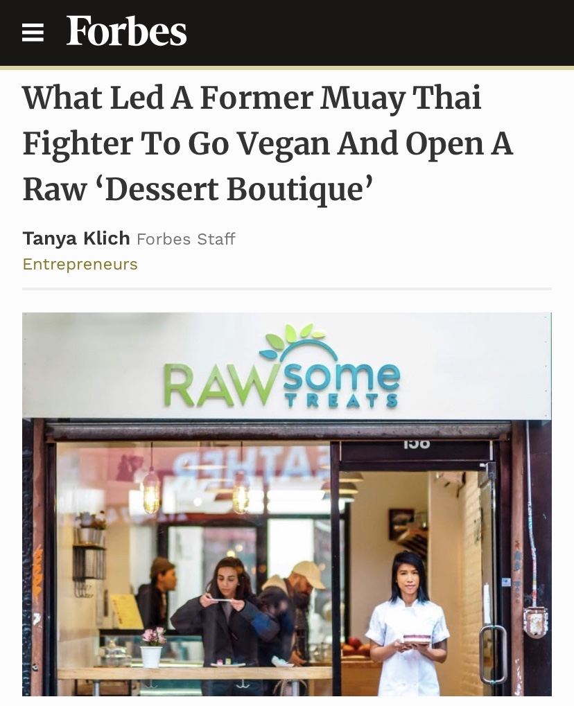 FORBES - November 2018, What Led A Former Muay Thai Fighter To Go Vegan And Open A Raw Dessert BoutiqueClick Here to Read