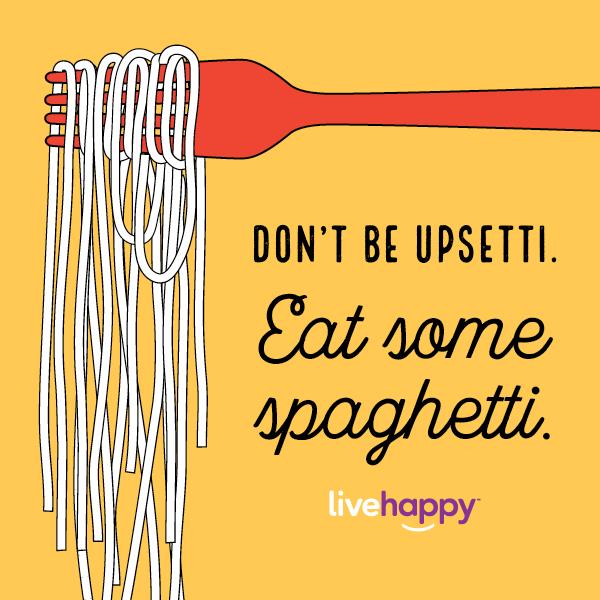 Don't be upsetti. Eat some spaghetti.