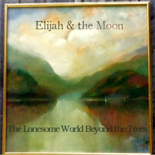 Elijah & The Moon - The Lonesome World Beyond The Trees
