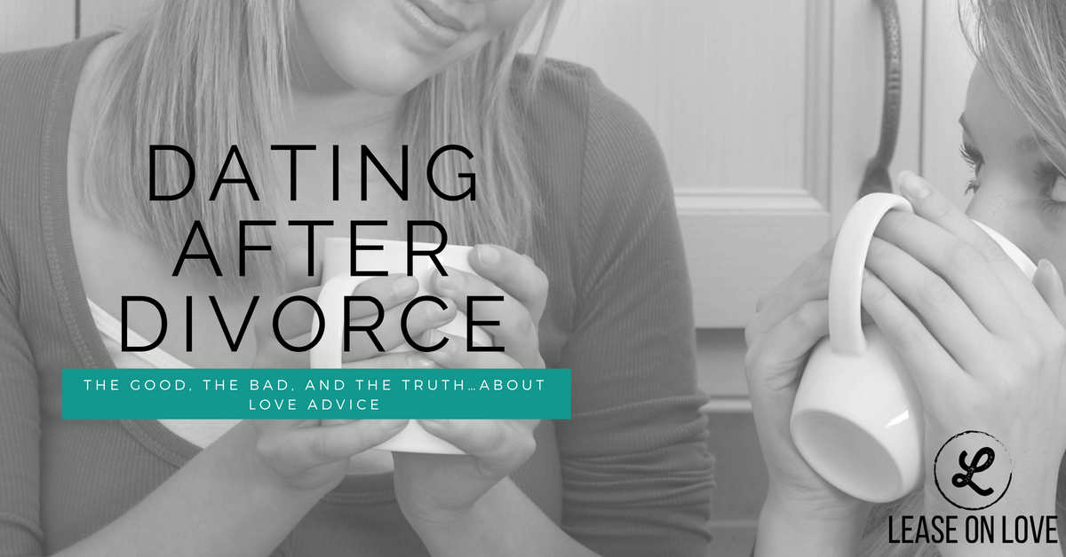 Dating After Divorce: The Good, The Bad, and the Truth...About Love Advice