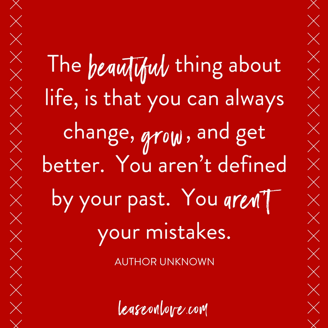 The beautiful thing about life, is that you can always change, grow, and get better. You aren't defined by your past. You aren't your mistakes.1 (1).png