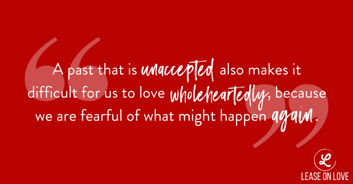 A past that is unaccepted also makes it difficult for us to love wholeheartedly, because we are fearful of what might happen AGAIN..png