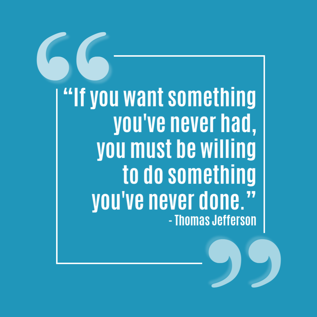 """""""If you want something you've never had, you must be willing  to do something  you've never done."""" - Thomas Jefferson.png"""