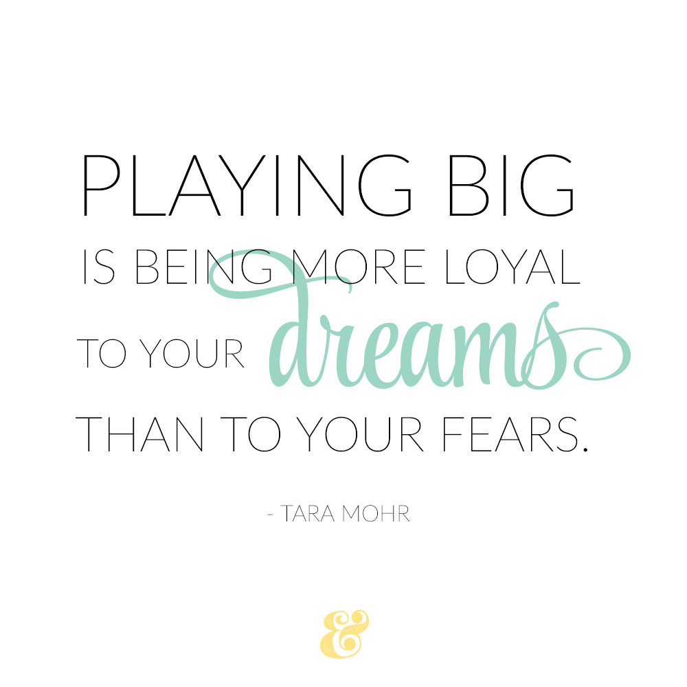 """""""Playing big is being more loyal to your dreams than to your fears."""" - Tara Mohr #motivationmonday from Your Ampersand Studio"""