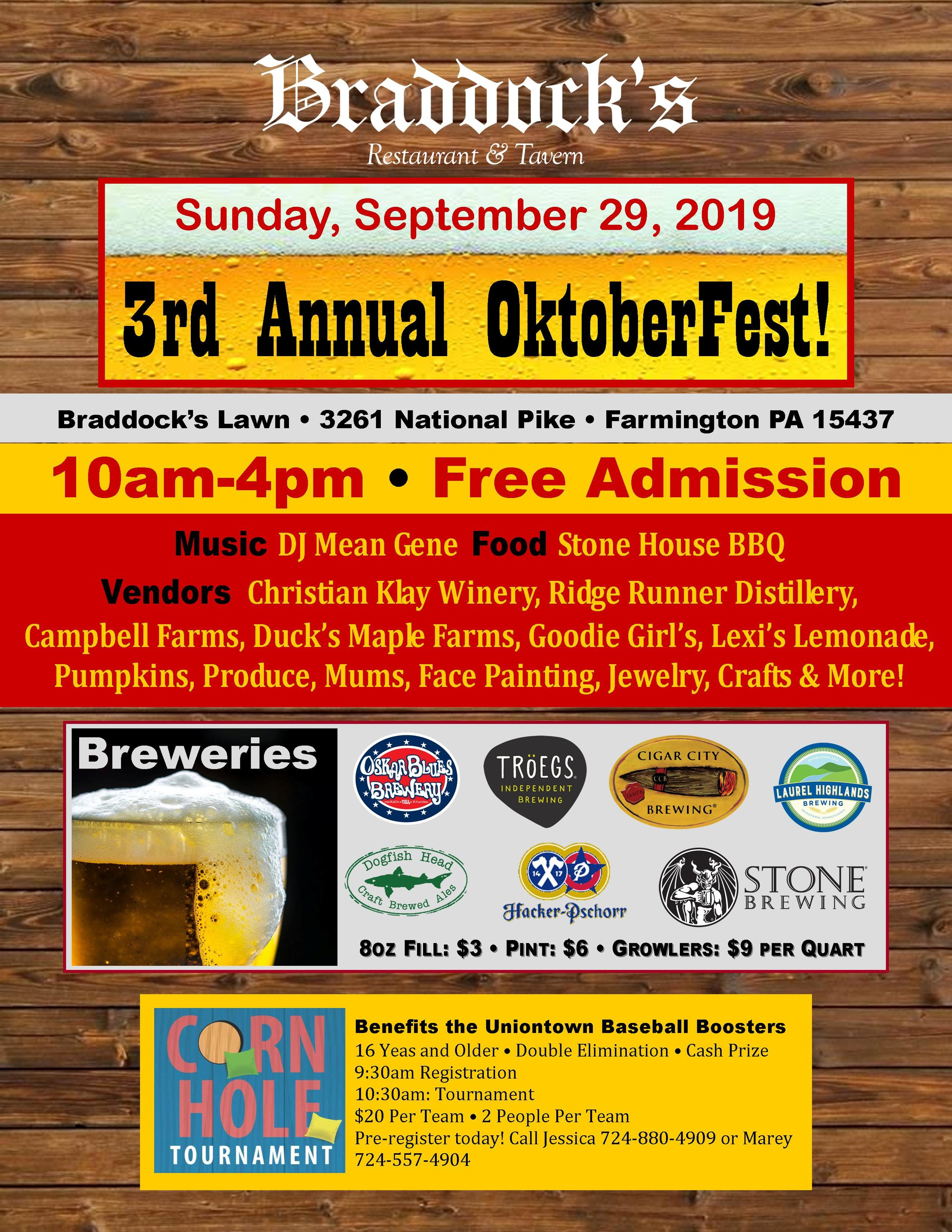 Free Admission!   Music DJ Mean Gene!  Food Stone House BBQ!   Vendors!  Christian Klay Winery, Ridge Runner Distillery,Campbell Farms, Duck's Maple Farms, Goodie Girl's, Lexi's Lemonade, Pumpkins, Produce, Mums, Face Painting, Jewelry, Crafts & More!   Breweries!  Laurel Highlands, Oskar Blues Brewery, Dogfish Head, Troegs, Hacker-Pschorr, Cigar City, Stone   Corn Hole Tournament!  Benefits the Uniontown Baseball Boosters 16 Yeas and Older Double Elimination - Cash Prize 9:30am Registration - 10:30am: Tournament $20 Per Team - 2 People Per Team Pre-register today! Call Jessica 724-880-4909 or Marey 724-557-4904