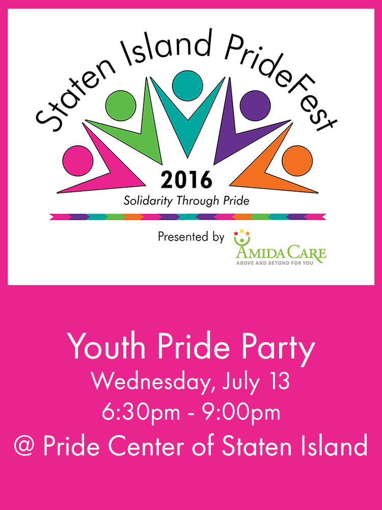 Staten Island PrideFest Week sponsored by Amida Care continues to bring more diverse Pride events in 2016!  Don't miss the Pride Fest Youth Party at the Pride Center of Staten Island!  Dance the night away to top hits and compete in the ultimate Smash Brothers tournament.  There will be food and prizes!  Please note this is a sober event.  When- Wednesday, July 13th, 7-9pm  Where- Pride Center of Staten Island, 25 Victory Blvd., 3rd Fl.  Who- This event is for LGBTQIA and Allied youth ages 13-24  To RSVP email SI-YOUTH@Pridecentersi.org