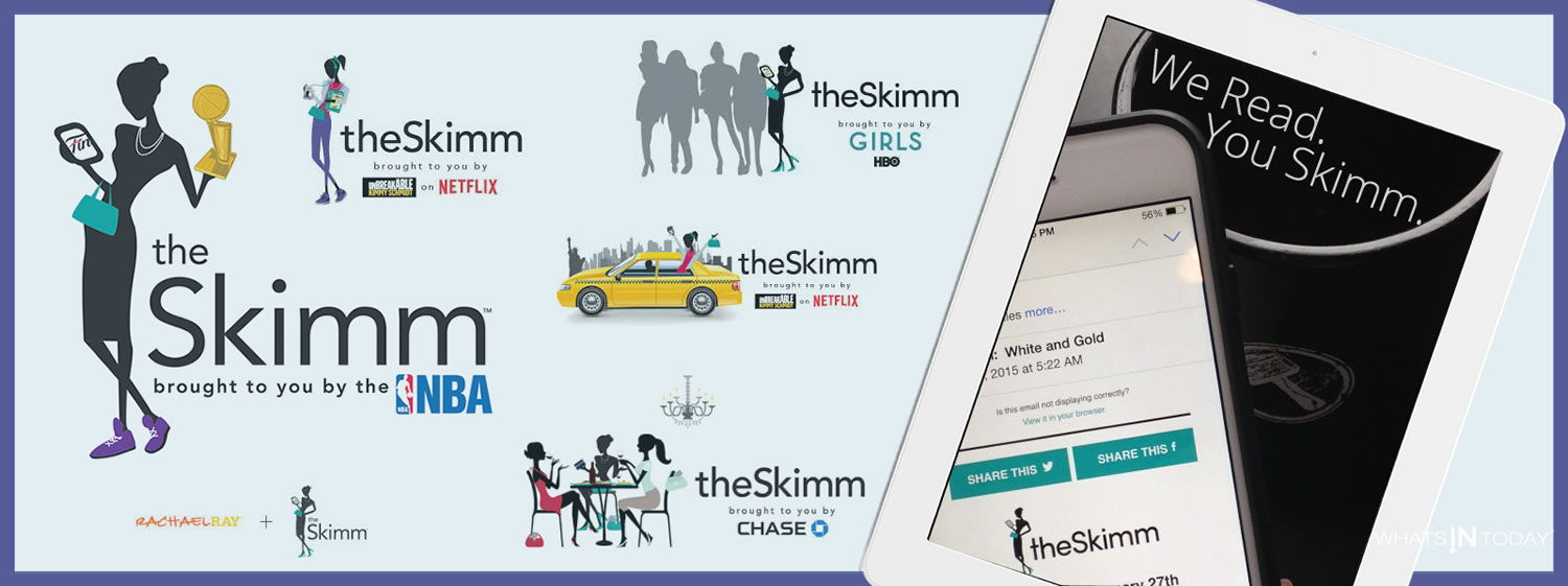 we read. you skimm. The skimm partners with leading brands to reach it's audience, including whatsintoday.com