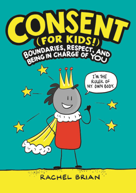 """There is an upcoming book, based on this video that's packed with bright and energetic illustrations. Readers will learn about boundaries and how to set them; signs of healthy (and unhealthy) relationships; ways to respect themselves and others; how to spot grooming behaviors; what to do if someone makes them feel uncomfortable or unsafe; and much more.  Along the way, they'll be encouraged to reflect on (and improve!) their own behavior and to practice consent in their daily lives.  Whether you're looking for a consent primer to share with a friend or searching for a way to talk  to your child about what it means to be in control of their own body and respect others', look no further! This humorous and insightful book from the co-creator of the viral """"Tea Consent"""" video is the perfect teaching tool, conversation starter, and insightful, empowering resource for educators, kids, and families everywhere."""