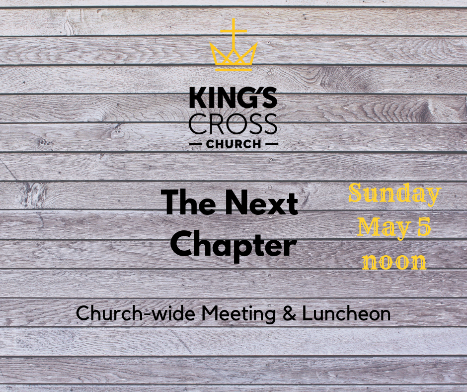 Everyone is invited and encouraged to attend this church-wide meeting to discuss the Next Chapter for King's Cross Church. Led by both Pastor David and Pastor Jonathan, the meeting will begin at approximately noon in order to allow ample time for King's Cross congregants to arrive.