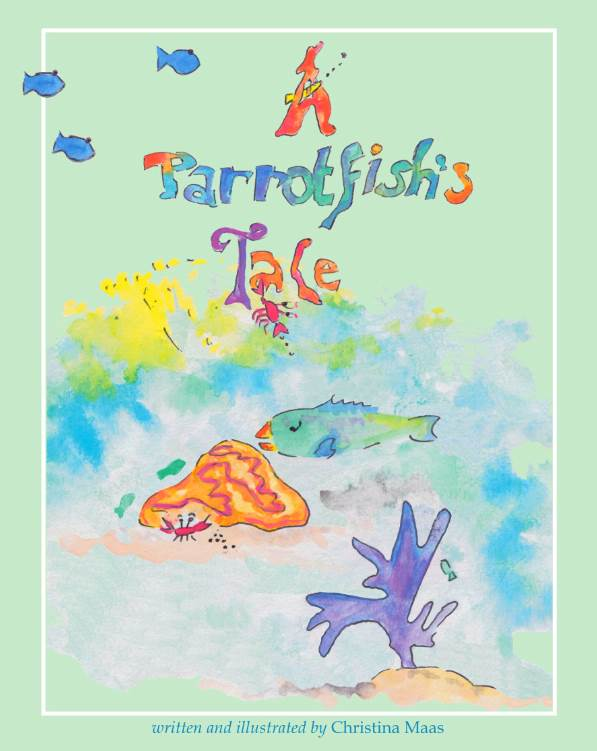''A Parrotfish's Tale'' by Christina Maas - Parrotfish is swimming his normal daily route around the reef when all of a sudden he runs into Giant Clam -BUMP! ... After a morning of surprises, Parrotfish takes a rest under a coral shelf. What happens next, might surprise you. A story written to inspire ecological thought in young and adult readers alike. Includes questions for educational discussion at the end of the book.